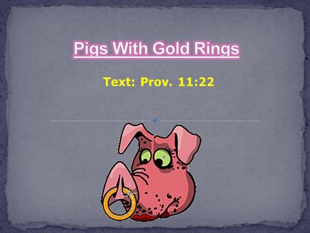 Text: Prov. 11:22. Pigs With Gold Rings What a picture that is painted for us! Prov. 11:22 As a ring of gold in a swine's snout So is a beautiful woman.