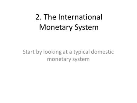 2. The International Monetary System Start by looking at a typical domestic monetary system.