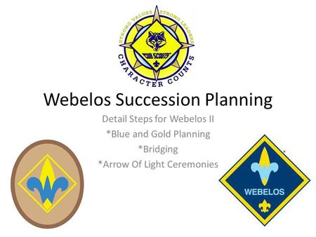 Webelos Succession Planning Detail Steps for Webelos II *Blue and Gold Planning *Bridging *Arrow Of Light Ceremonies.