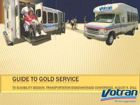 Votrans Gold Service is available to persons who are unable to use or access fixed-route bus service. Assistive devices such as wheelchair lifts and lowered.