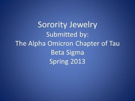 Sorority Jewelry Submitted by: The Alpha Omicron Chapter of Tau Beta Sigma Spring 2013.
