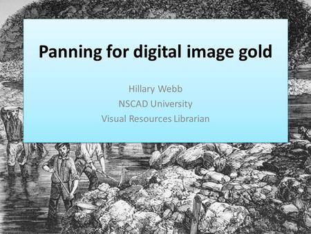 Panning for digital image gold Hillary Webb NSCAD University Visual Resources Librarian.