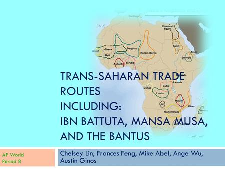 TRANS-SAHARAN TRADE ROUTES INCLUDING: IBN BATTUTA, MANSA MUSA, AND THE BANTUS Chelsey Lin, Frances Feng, Mike Abel, Ange Wu, Austin Ginos AP World Period.