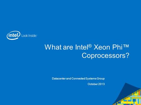 What are Intel ® Xeon Phi Coprocessors? Datacenter and Connected Systems Group October 2013.