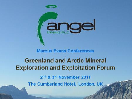 1 Marcus Evans Conferences Greenland and Arctic Mineral Exploration and Exploitation Forum 2 nd & 3 rd November 2011 The Cumberland Hotel, London, UK.
