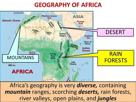 GEOGRAPHY OF AFRICA DESERT MOUNTAINS RAIN FORESTS Africas geography is very diverse, containing mountain ranges, scorching deserts, rain forests, river.