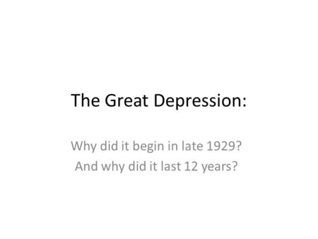 The Great Depression: Why did it begin in late 1929? And why did it last 12 years?