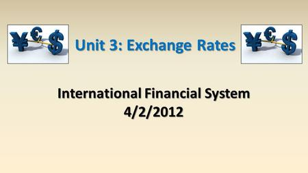 International Financial System 4/2/2012 Unit 3: Exchange Rates.