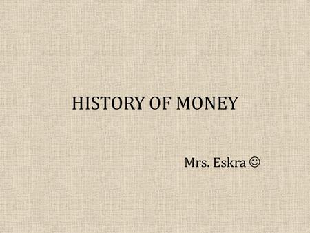 HISTORY OF MONEY Mrs. Eskra. OBJECTIVES: What will you learn? The three functions of money: – Medium of exchange – Store of value – Unit of account The.