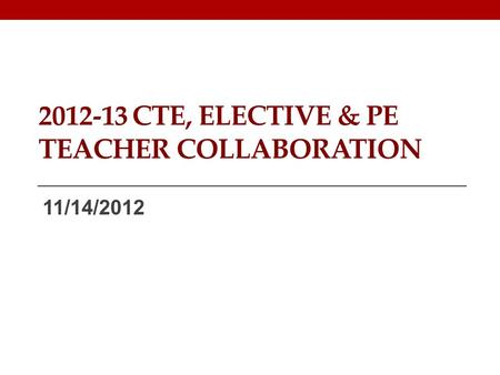 2012-13 CTE, ELECTIVE & PE TEACHER COLLABORATION 11/14/2012.