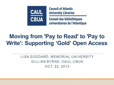 Moving from 'Pay to Read' to 'Pay to Write': Supporting Gold Open Access LISA GODDARD, MEMORIAL UNIVERSITY GILLIAN BYRNE, CAUL-CBUA OCT. 22, 2013.