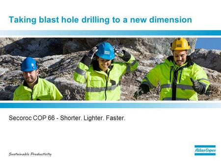 Taking blast hole drilling to a new dimension Secoroc COP 66 - Shorter. Lighter. Faster.