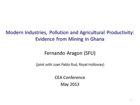 Modern Industries, Pollution and Agricultural Productivity: Evidence from Mining in Ghana Fernando Aragon (SFU) (joint with Juan Pablo Rud, Royal Holloway)