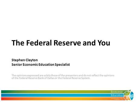 The Federal Reserve and You Stephen Clayton Senior Economic Education Specialist The opinions expressed are solely those of the presenters and do not reflect.