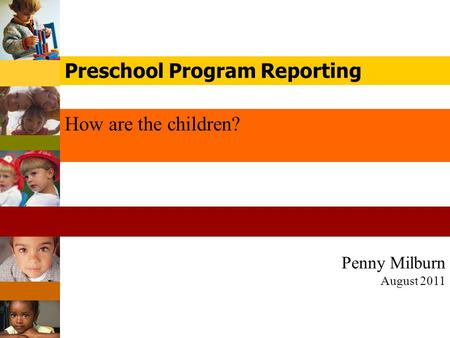 Penny Milburn August 2011 How are the children? Preschool Program Reporting.