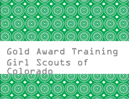 Gold Award Training Girl Scouts of Colorado Girl Training.