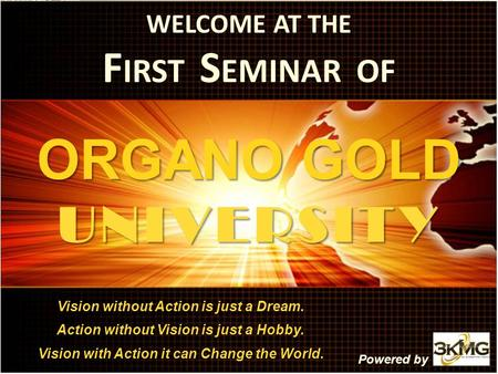 WELCOME AT THE F IRST S EMINAR OF ORGANO GOLD UNIVERSITY Vision without Action is just a Dream. Action without Vision is just a Hobby. Vision with Action.
