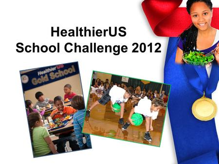 HealthierUS School Challenge 2012 HealthierUS School Challenge Voluntary certification initiative recognizing excellence in school nutrition/physical.