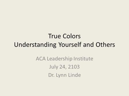 True Colors Understanding Yourself and Others ACA Leadership Institute July 24, 2103 Dr. Lynn Linde.