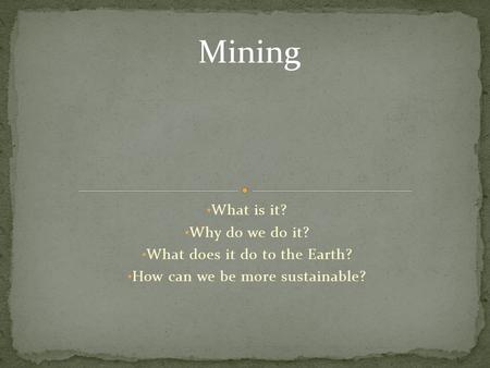 What is it? Why do we do it? What does it do to the Earth? How can we be more sustainable? Mining.