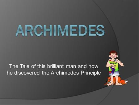 The Tale of this brilliant man and how he discovered the Archimedes Principle.