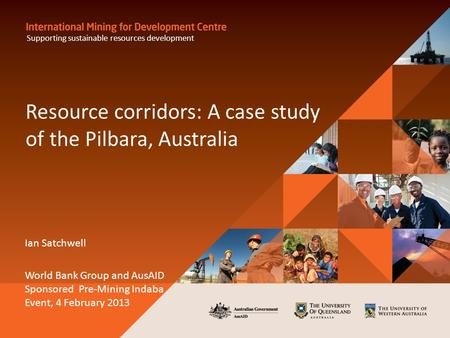 Resource corridors: A case study of the Pilbara, Australia Ian Satchwell World Bank Group and AusAID Sponsored Pre-Mining Indaba Event, 4 February 2013.