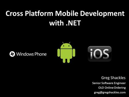Cross Platform Mobile Development with.NET Greg Shackles Senior Software Engineer OLO Online Ordering