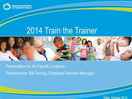 0 Presentation to: All Payroll Locations Presented by: Bill Tierney, Employer Services Manager Date: October 2013 2014 Train the Trainer.