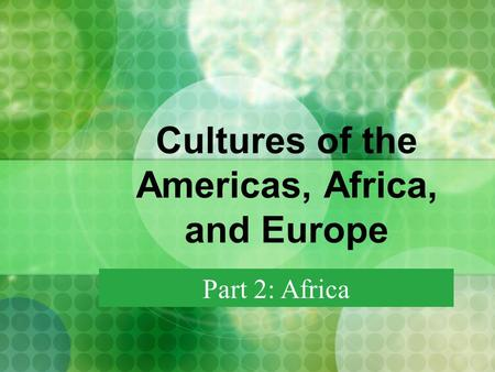 Cultures of the Americas, Africa, and Europe Part 2: Africa.