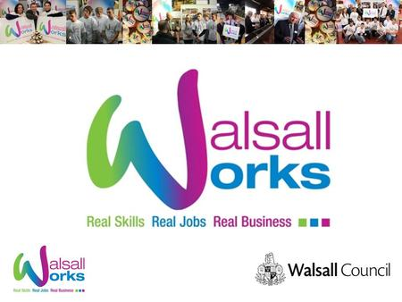Agenda Walsall Works Current outputs 2014/15 Apprenticeship Pledgeometer Progressions Events The Real Apprenticeships Event The Big Bang Fair European.
