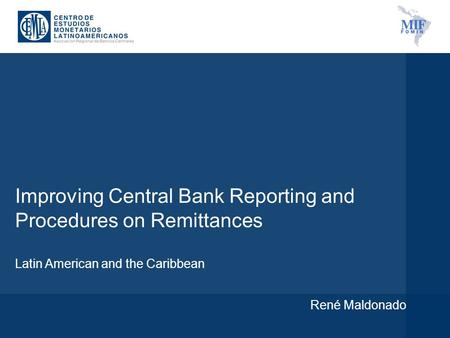 Improving Central Bank Reporting and Procedures on Remittances Latin American and the Caribbean René Maldonado.