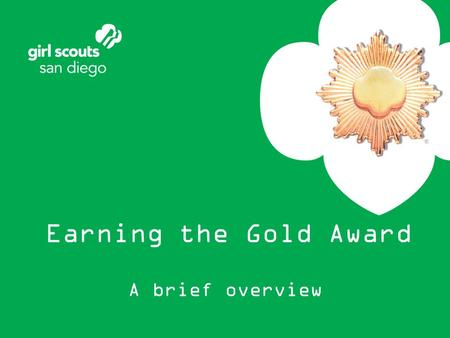 Earning the Gold Award A brief overview. Congratulations on taking the first steps toward Gold This brief overview includes –The Gold Award process –Frequently.