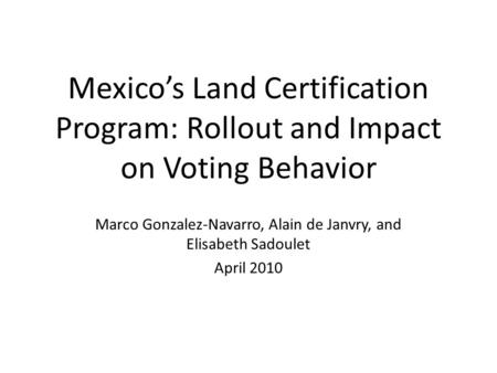 Mexicos Land Certification Program: Rollout and Impact on Voting Behavior Marco Gonzalez-Navarro, Alain de Janvry, and Elisabeth Sadoulet April 2010.