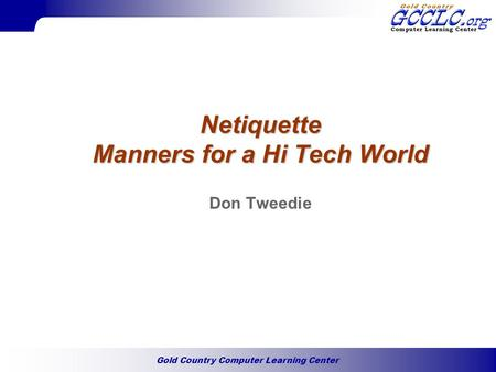 Gold Country Computer Learning Center Netiquette Manners for a Hi Tech World Don Tweedie.