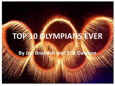 TOP 10 OLYMPIANS EVER By Joe Brundell and Erik Dawson.
