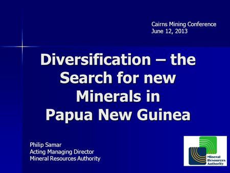 Diversification – the Search for new Minerals in Papua New Guinea Philip Samar Acting Managing Director Mineral Resources Authority Cairns Mining Conference.