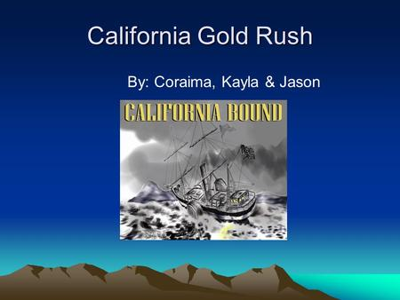 California Gold Rush By: Coraima, Kayla & Jason. Cause of the Gold Rush People wanted Gold. They were greedy. Everyone wanted to get there first. Chaos.