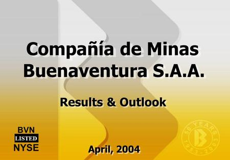 Results & Outlook BVN LISTED NYSE Compañía de Minas Buenaventura S.A.A. April, 2004.