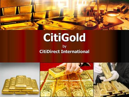 CitiGoldby CitiDirect International. The Power of Gold Gold has remained a debt-free refuge for investors in times of economic vulnerability. Gold has.