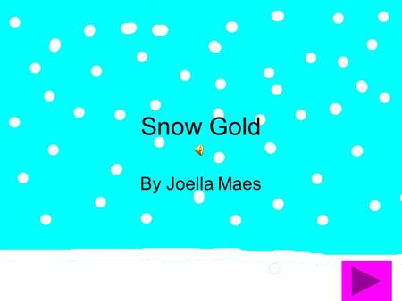 Snow Gold By Joella Maes I staggered out of bed, thinking how aggravating it was to go to school, when I finally looked outside and it was snowing!
