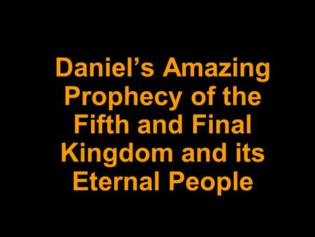 DANIEL 2: Daniel's Amazing Prophecy of the Fifth and Final Kingdom and its Eternal People.