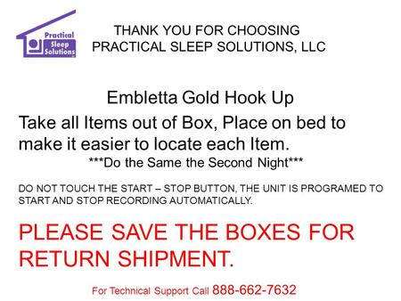 THANK YOU FOR CHOOSING PRACTICAL SLEEP SOLUTIONS, LLC Embletta Gold Hook Up Take all Items out of Box, Place on bed to make it easier to locate each Item.