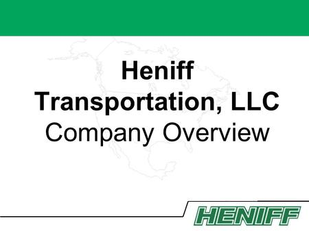 Heniff Transportation, LLC Company Overview. Our Mission To efficiently transport our customers chemicals safely, securely and on-time, every time. HENIFF.