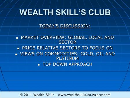 WEALTH SKILLS CLUB TODAYS DISCUSSION: MARKET OVERVIEW: GLOBAL, LOCAL AND SECTOR MARKET OVERVIEW: GLOBAL, LOCAL AND SECTOR PRICE RELATIVE SECTORS TO FOCUS.