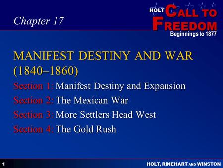 C ALL TO F REEDOM HOLT HOLT, RINEHART AND WINSTON Beginnings to 1877 1 MANIFEST DESTINY AND WAR (1840–1860) Section 1: Manifest Destiny and Expansion Section.