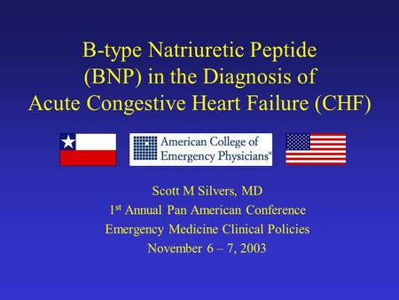 B-type Natriuretic Peptide (BNP) in the Diagnosis of Acute Congestive Heart Failure (CHF) Scott M Silvers, MD 1 st Annual Pan American Conference Emergency.