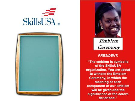 PRESIDENT: The emblem is symbolic of the SkillsUSA organization. You are about to witness the Emblem Ceremony, in which the meaning of each component of.