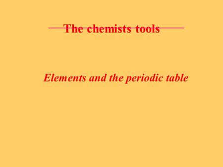 The chemists tools Elements and the periodic table.