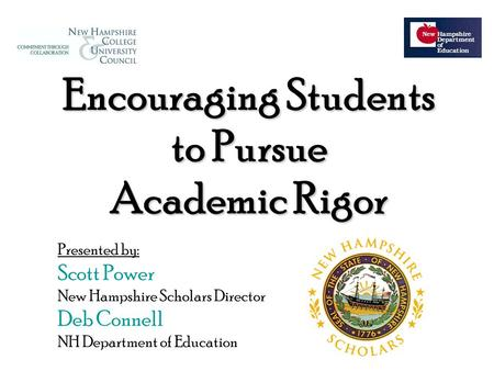 Encouraging Students to Pursue Academic Rigor Presented by: Scott Power New Hampshire Scholars Director Deb Connell NH Department of Education.