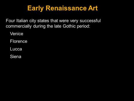 Early Renaissance Art Four Italian city states that were very successful commercially during the late Gothic period: Venice Florence Lucca Siena Slide.